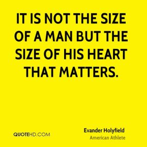 Evander Holyfield - It is not the size of a man but the size of his heart that matters.