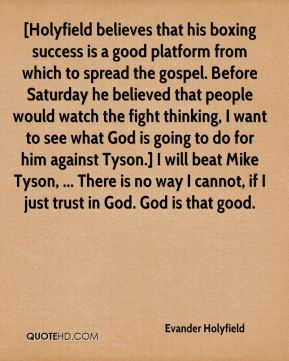 Evander Holyfield - [Holyfield believes that his boxing success is a good platform from which to spread the gospel. Before Saturday he believed that people would watch the fight thinking, I want to see what God is going to do for him against Tyson.] I will beat Mike Tyson, ... There is no way I cannot, if I just trust in God. God is that good.