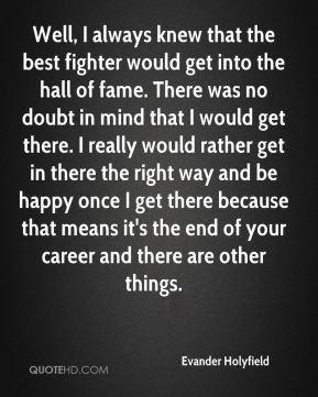 Evander Holyfield - Well, I always knew that the best fighter would get into the hall of fame. There was no doubt in mind that I would get there. I really would rather get in there the right way and be happy once I get there because that means it's the end of your career and there are other things.