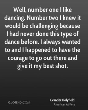 Evander Holyfield - Well, number one I like dancing. Number two I knew it would be challenging because I had never done this type of dance before. I always wanted to and I happened to have the courage to go out there and give it my best shot.