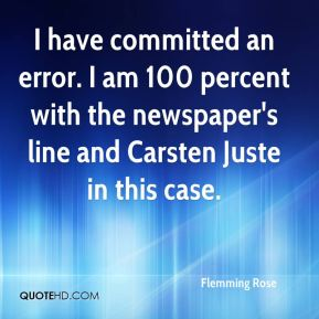 Flemming Rose - I have committed an error. I am 100 percent with the newspaper's line and Carsten Juste in this case.
