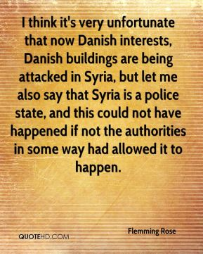 Flemming Rose - I think it's very unfortunate that now Danish interests, Danish buildings are being attacked in Syria, but let me also say that Syria is a police state, and this could not have happened if not the authorities in some way had allowed it to happen.