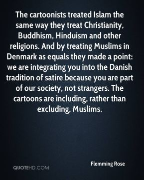Flemming Rose - The cartoonists treated Islam the same way they treat Christianity, Buddhism, Hinduism and other religions. And by treating Muslims in Denmark as equals they made a point: we are integrating you into the Danish tradition of satire because you are part of our society, not strangers. The cartoons are including, rather than excluding, Muslims.