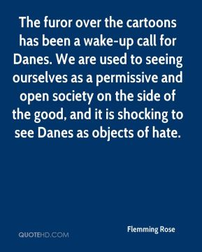 The furor over the cartoons has been a wake-up call for Danes. We are used to seeing ourselves as a permissive and open society on the side of the good, and it is shocking to see Danes as objects of hate.