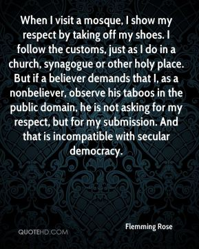 When I visit a mosque, I show my respect by taking off my shoes. I follow the customs, just as I do in a church, synagogue or other holy place. But if a believer demands that I, as a nonbeliever, observe his taboos in the public domain, he is not asking for my respect, but for my submission. And that is incompatible with secular democracy.