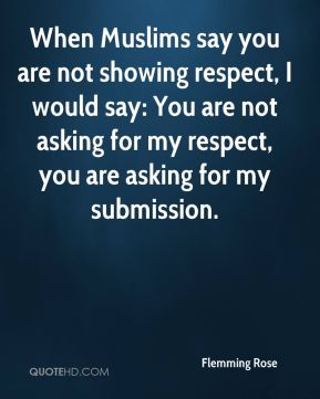 When Muslims say you are not showing respect, I would say: You are not asking for my respect, you are asking for my submission.