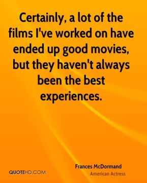 Frances McDormand - Certainly, a lot of the films I've worked on have ended up good movies, but they haven't always been the best experiences.