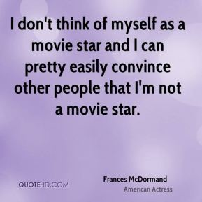 Frances McDormand - I don't think of myself as a movie star and I can pretty easily convince other people that I'm not a movie star.