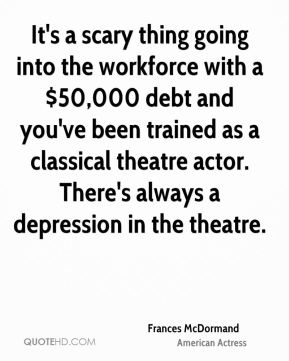 Frances McDormand - It's a scary thing going into the workforce with a $50,000 debt and you've been trained as a classical theatre actor. There's always a depression in the theatre.
