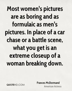 Frances McDormand - Most women's pictures are as boring and as formulaic as men's pictures. In place of a car chase or a battle scene, what you get is an extreme closeup of a woman breaking down.