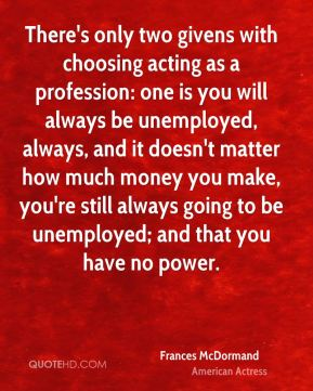 Frances McDormand - There's only two givens with choosing acting as a profession: one is you will always be unemployed, always, and it doesn't matter how much money you make, you're still always going to be unemployed; and that you have no power.