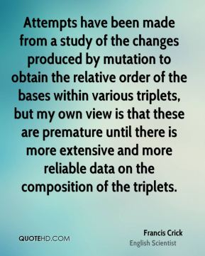 Francis Crick - Attempts have been made from a study of the changes produced by mutation to obtain the relative order of the bases within various triplets, but my own view is that these are premature until there is more extensive and more reliable data on the composition of the triplets.