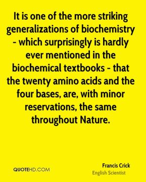 Francis Crick - It is one of the more striking generalizations of biochemistry - which surprisingly is hardly ever mentioned in the biochemical textbooks - that the twenty amino acids and the four bases, are, with minor reservations, the same throughout Nature.