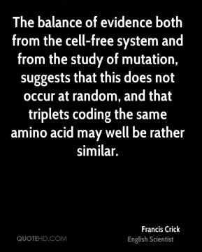 Francis Crick - The balance of evidence both from the cell-free system and from the study of mutation, suggests that this does not occur at random, and that triplets coding the same amino acid may well be rather similar.