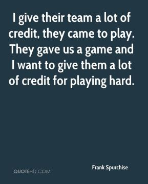 I give their team a lot of credit, they came to play. They gave us a game and I want to give them a lot of credit for playing hard.