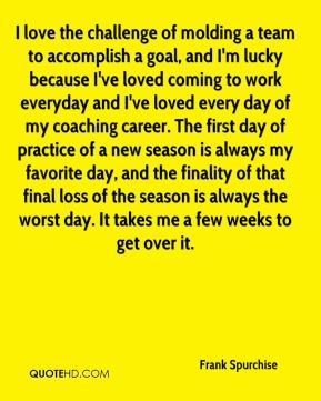 I love the challenge of molding a team to accomplish a goal, and I'm lucky because I've loved coming to work everyday and I've loved every day of my coaching career. The first day of practice of a new season is always my favorite day, and the finality of that final loss of the season is always the worst day. It takes me a few weeks to get over it.