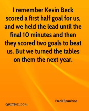I remember Kevin Beck scored a first half goal for us, and we held the lead until the final 10 minutes and then they scored two goals to beat us. But we turned the tables on them the next year.
