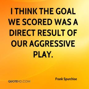 I think the goal we scored was a direct result of our aggressive play.