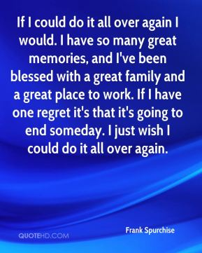If I could do it all over again I would. I have so many great memories, and I've been blessed with a great family and a great place to work. If I have one regret it's that it's going to end someday. I just wish I could do it all over again.