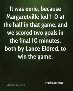 It was eerie, because Margaretville led 1-0 at the half in that game, and we scored two goals in the final 10 minutes, both by Lance Eldred, to win the game.