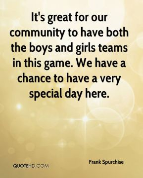 It's great for our community to have both the boys and girls teams in this game. We have a chance to have a very special day here.