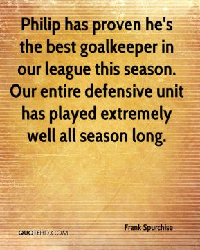Frank Spurchise - Philip has proven he's the best goalkeeper in our league this season. Our entire defensive unit has played extremely well all season long.