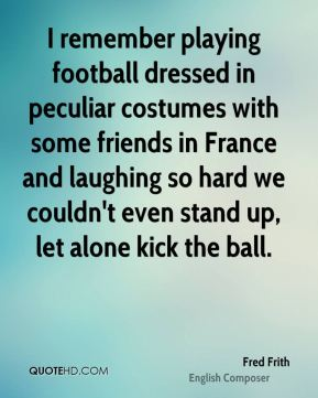 I remember playing football dressed in peculiar costumes with some friends in France and laughing so hard we couldn't even stand up, let alone kick the ball.
