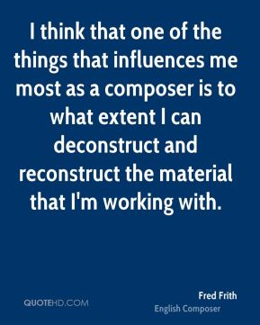 Fred Frith - I think that one of the things that influences me most as a composer is to what extent I can deconstruct and reconstruct the material that I'm working with.