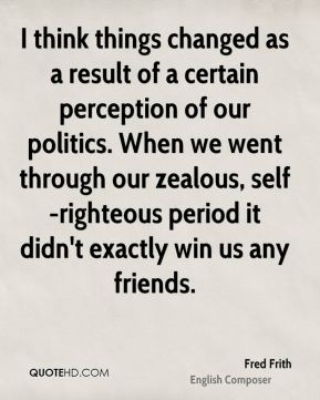 I think things changed as a result of a certain perception of our politics. When we went through our zealous, self-righteous period it didn't exactly win us any friends.
