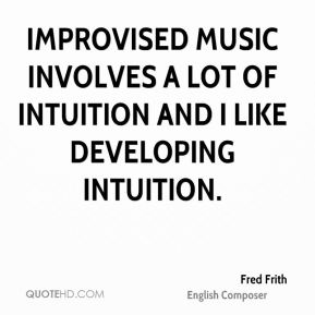 Improvised music involves a lot of intuition and I like developing intuition.