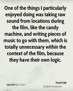 Fred Frith - One of the things I particularly enjoyed doing was taking raw sound from locations during the film, like the candy machine, and writing pieces of music to go with them, which is totally unnecessary within the context of the film, because they have their own logic.