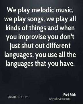 Fred Frith - We play melodic music, we play songs, we play all kinds of things and when you improvise you don't just shut out different languages, you use all the languages that you have.