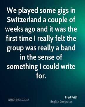 Fred Frith - We played some gigs in Switzerland a couple of weeks ago and it was the first time I really felt the group was really a band in the sense of something I could write for.