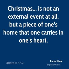 Freya Stark - Christmas... is not an external event at all, but a piece of one's home that one carries in one's heart.