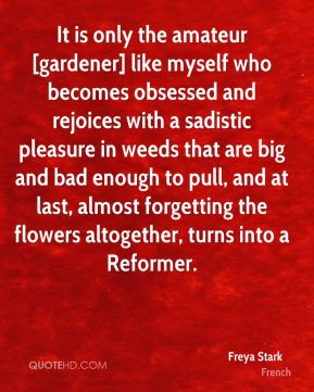 Freya Stark - It is only the amateur [gardener] like myself who becomes obsessed and rejoices with a sadistic pleasure in weeds that are big and bad enough to pull, and at last, almost forgetting the flowers altogether, turns into a Reformer.