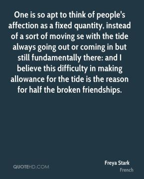 Freya Stark - One is so apt to think of people's affection as a fixed quantity, instead of a sort of moving se with the tide always going out or coming in but still fundamentally there: and I believe this difficulty in making allowance for the tide is the reason for half the broken friendships.