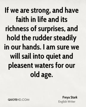 Freya Stark - If we are strong, and have faith in life and its richness of surprises, and hold the rudder steadily in our hands. I am sure we will sail into quiet and pleasent waters for our old age.
