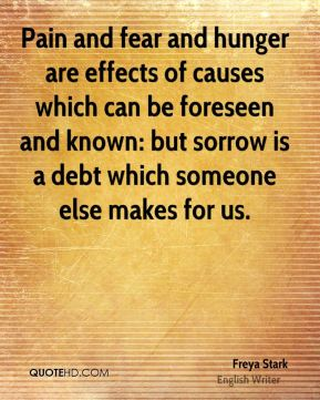 Pain and fear and hunger are effects of causes which can be foreseen and known: but sorrow is a debt which someone else makes for us.