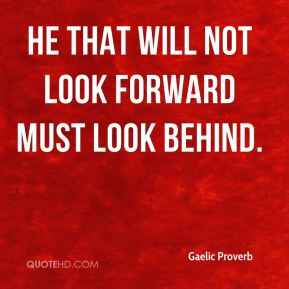 He that will not look forward must look behind.