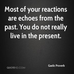 Most of your reactions are echoes from the past. You do not really live in the present.