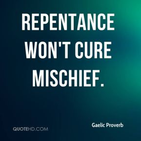 Repentance won't cure mischief.