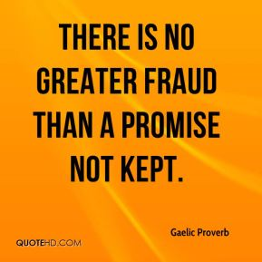 Gaelic Proverb - There is no greater fraud than a promise not kept.