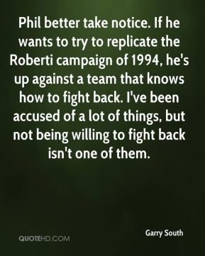 Garry South - Phil better take notice. If he wants to try to replicate the Roberti campaign of 1994, he's up against a team that knows how to fight back. I've been accused of a lot of things, but not being willing to fight back isn't one of them.