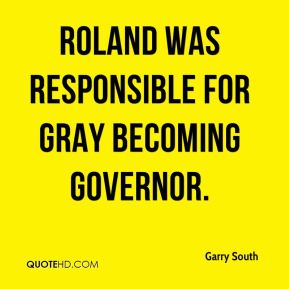 Garry South - Roland was responsible for Gray becoming governor.