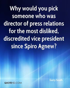 Garry South - Why would you pick someone who was director of press relations for the most disliked, discredited vice president since Spiro Agnew?