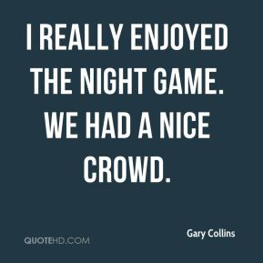 Gary Collins - I really enjoyed the night game. We had a nice crowd.
