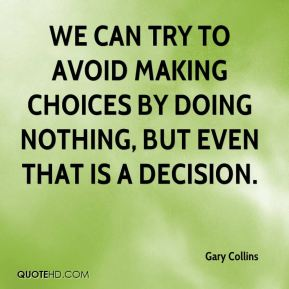 Gary Collins - We can try to avoid making choices by doing nothing, but even that is a decision.