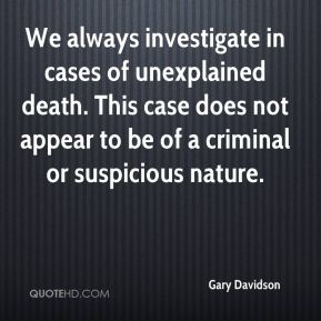 Gary Davidson - We always investigate in cases of unexplained death. This case does not appear to be of a criminal or suspicious nature.