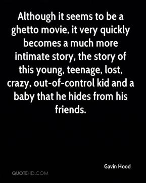 Gavin Hood - Although it seems to be a ghetto movie, it very quickly becomes a much more intimate story, the story of this young, teenage, lost, crazy, out-of-control kid and a baby that he hides from his friends.