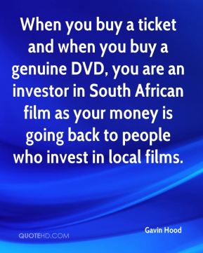Gavin Hood - When you buy a ticket and when you buy a genuine DVD, you are an investor in South African film as your money is going back to people who invest in local films.